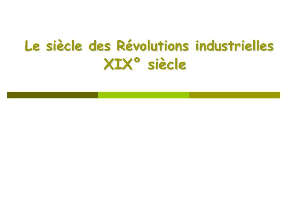 Le siècle des Révolutions industrielles XIX° siècle Le siècle des Révolutions industrielles XIX° siècle