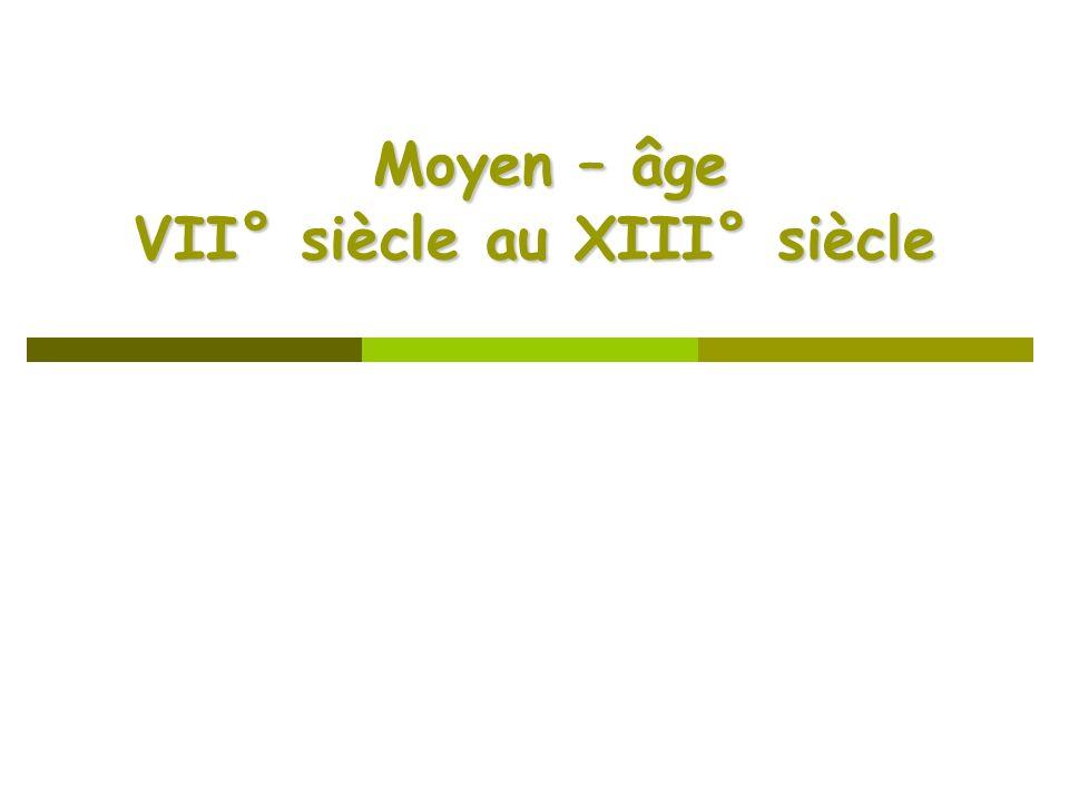 Moyen – âge VII° siècle au XIII° siècle Moyen – âge VII° siècle au XIII° siècle