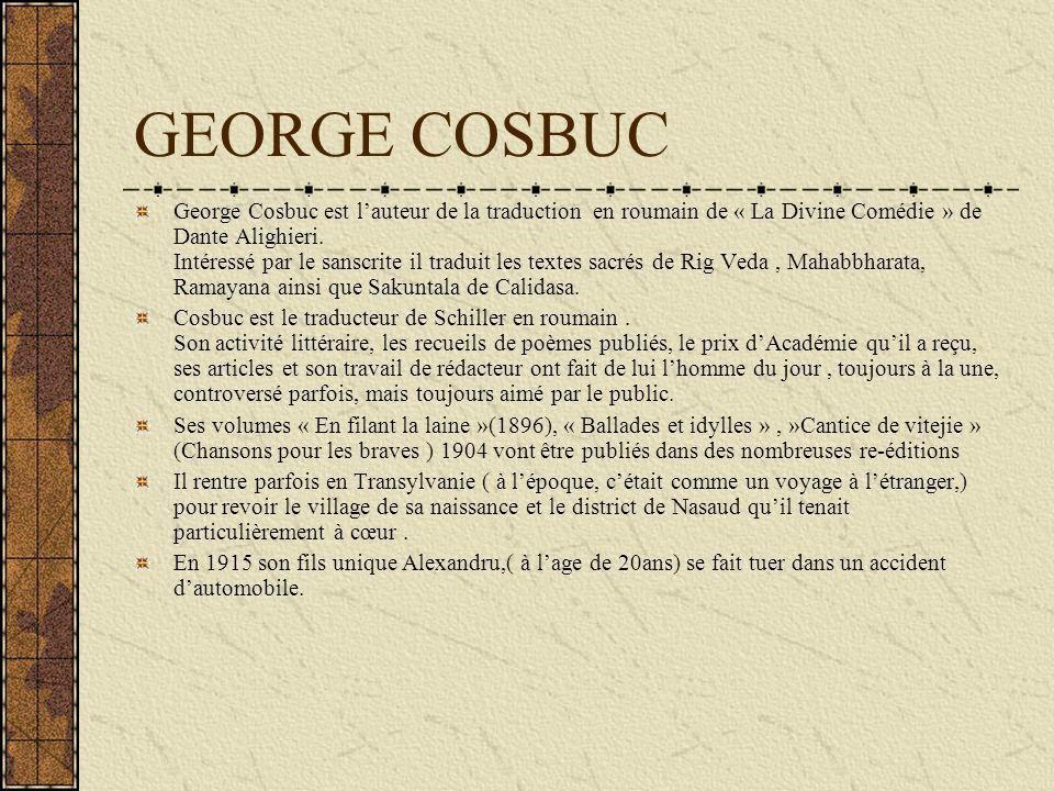 GEORGE COSBUC George Cosbuc est lauteur de la traduction en roumain de « La Divine Comédie » de Dante Alighieri. Intéressé par le sanscrite il traduit
