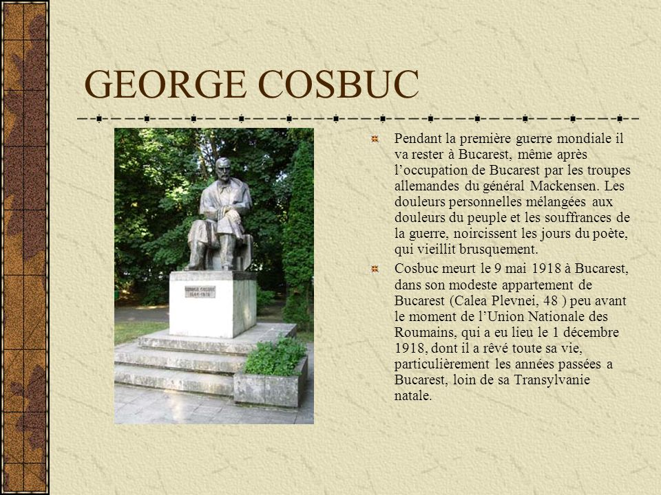 GEORGE COSBUC Pendant la première guerre mondiale il va rester à Bucarest, même après loccupation de Bucarest par les troupes allemandes du général Ma