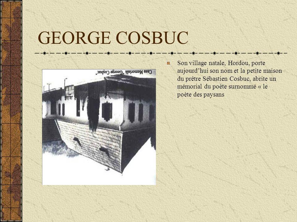 GEORGE COSBUC Son village natale, Hordou, porte aujourdhui son nom et la petite maison du prêtre Sébastien Cosbuc, abrite un mémorial du poète surnomm