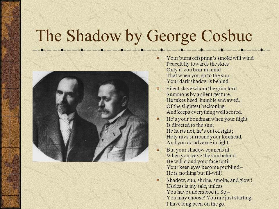 The Shadow by George Cosbuc Your burnt offsprings smoke will wind Peacefully towards the skies Only if you bear in mind That when you go to the sun, Y