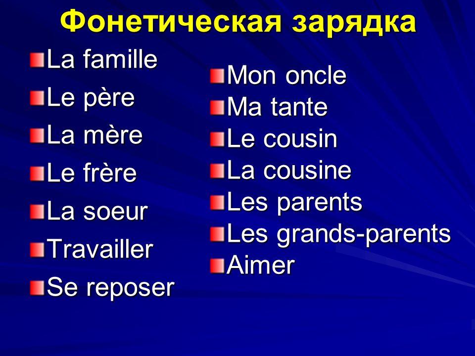 Фонетическая зарядка La famille Le père La mère Le frère La soeur Travailler Se reposer Mon oncle Ma tante Le cousin La cousine Les parents Les grands