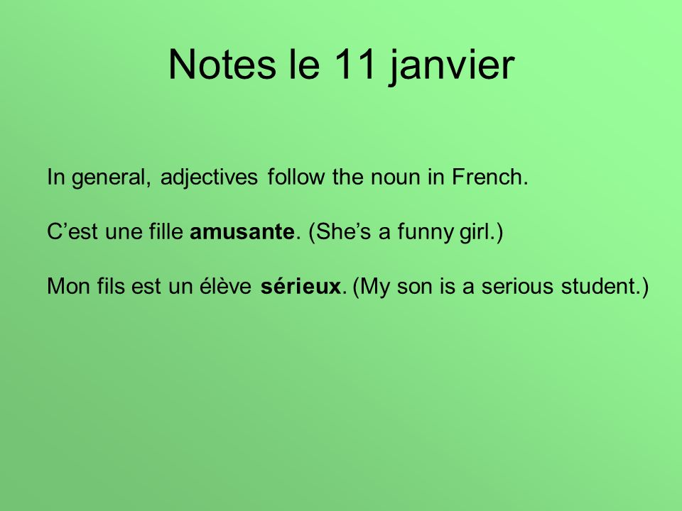 Notes le 11 janvier In general, adjectives follow the noun in French. Cest une fille amusante. (Shes a funny girl.) Mon fils est un élève sérieux. (My