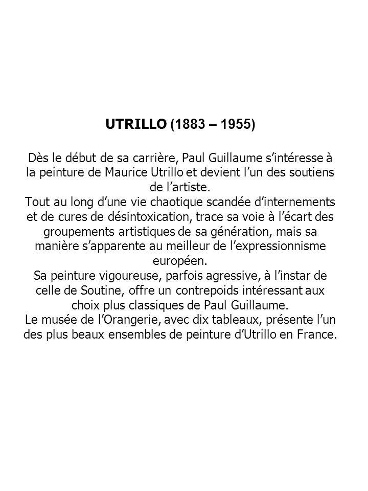 UTRILLO (1883 – 1955) Dès le début de sa carrière, Paul Guillaume sintéresse à la peinture de Maurice Utrillo et devient lun des soutiens de lartiste.