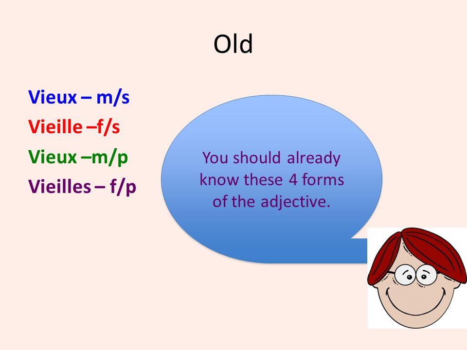 Old Vieux – m/s Vieille –f/s Vieux –m/p Vieilles – f/p You should already know these 4 forms of the adjective. You should already know these 4 forms o