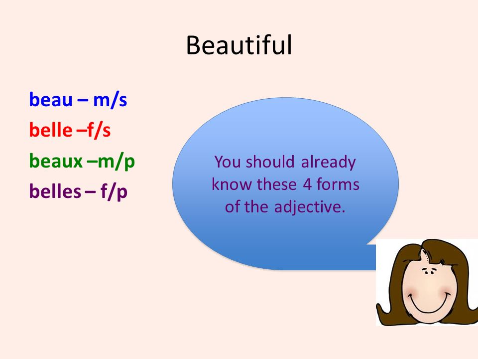 Beautiful beau – m/s belle –f/s beaux –m/p belles – f/p You should already know these 4 forms of the adjective. You should already know these 4 forms