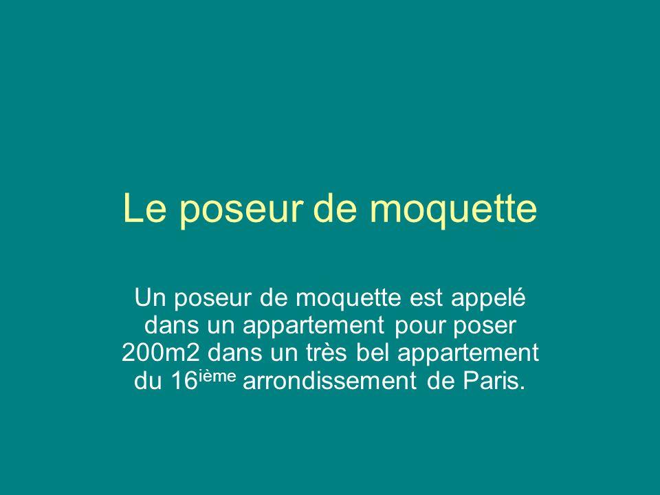 Le poseur de moquette Un poseur de moquette est appelé dans un appartement pour poser 200m2 dans un très bel appartement du 16 ième arrondissement de