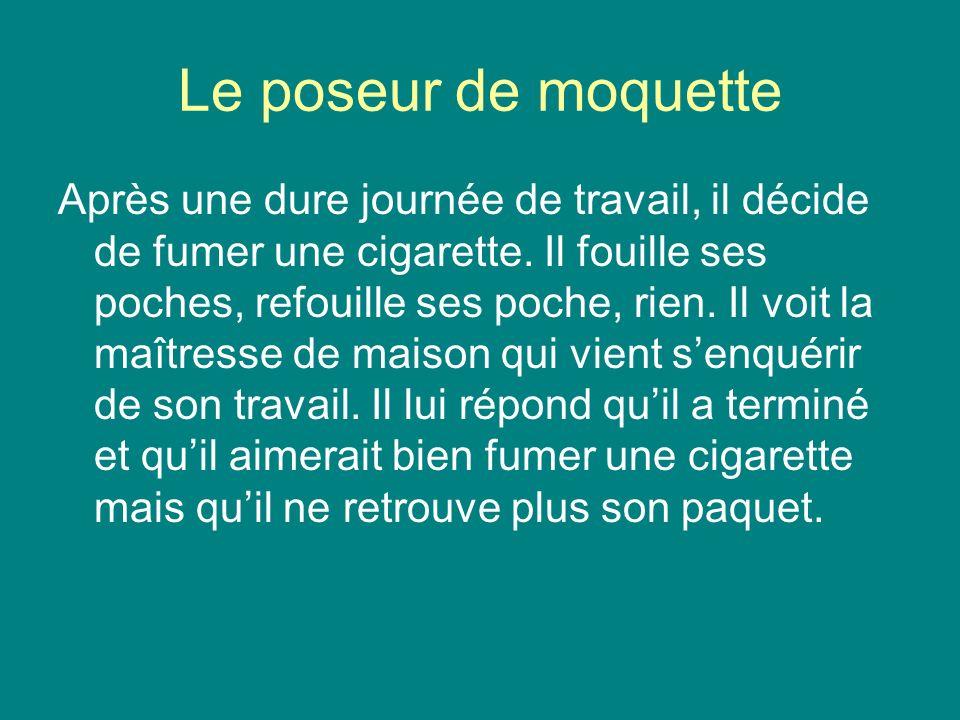 Le poseur de moquette Après une dure journée de travail, il décide de fumer une cigarette. Il fouille ses poches, refouille ses poche, rien. Il voit l