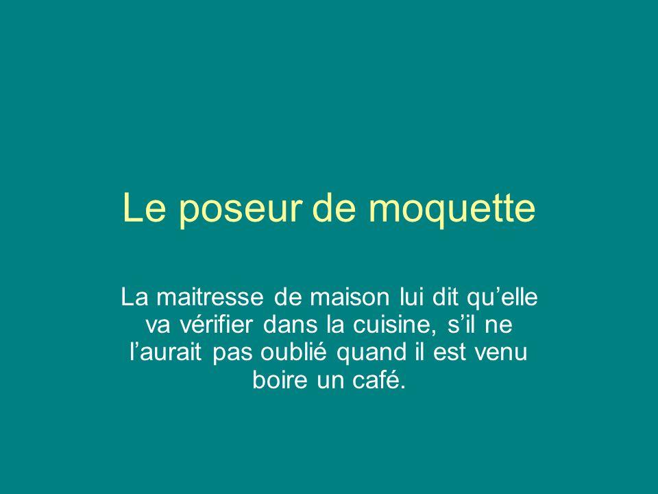 Le poseur de moquette La maitresse de maison lui dit quelle va vérifier dans la cuisine, sil ne laurait pas oublié quand il est venu boire un café.
