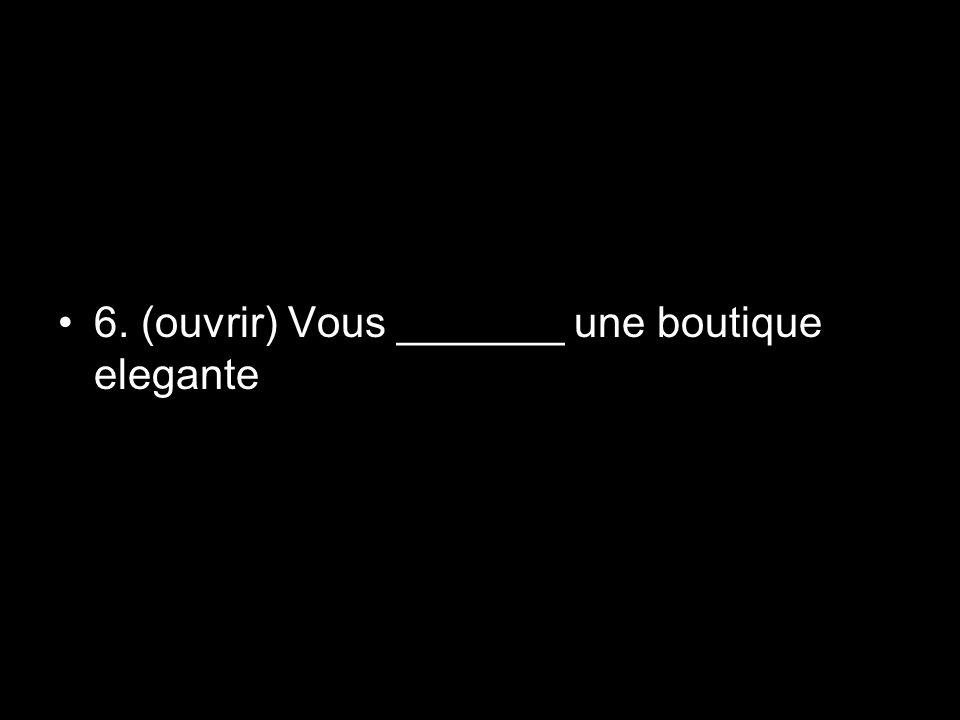 6. (ouvrir) Vous _______ une boutique elegante