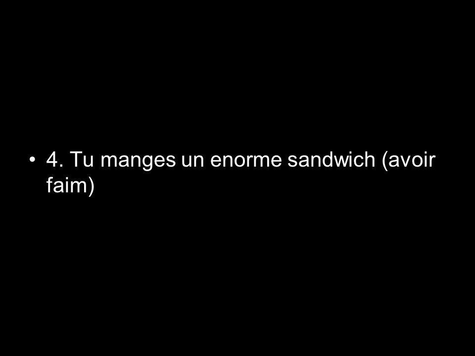 4. Tu manges un enorme sandwich (avoir faim)