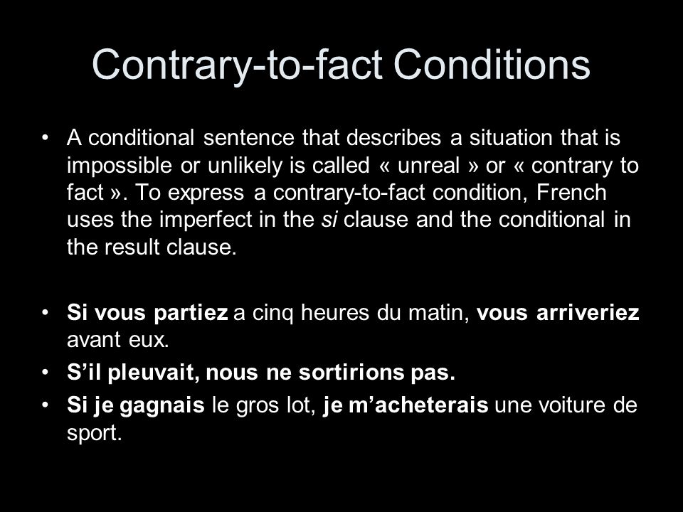 Contrary-to-fact Conditions A conditional sentence that describes a situation that is impossible or unlikely is called « unreal » or « contrary to fact ».