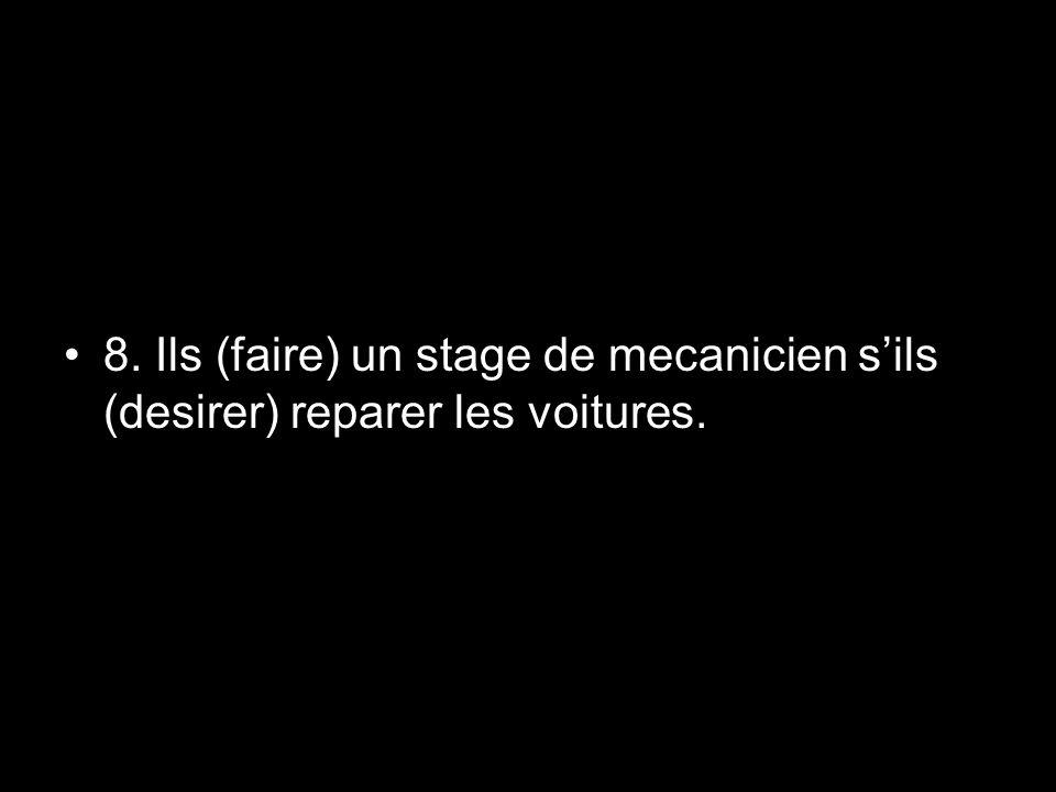 8. Ils (faire) un stage de mecanicien sils (desirer) reparer les voitures.