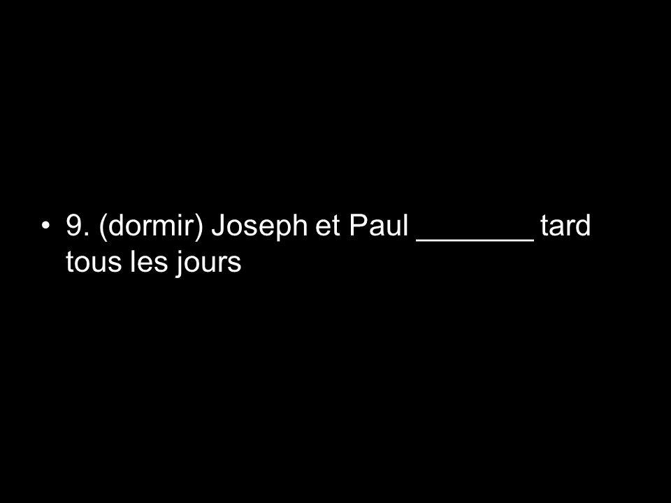 9. (dormir) Joseph et Paul _______ tard tous les jours