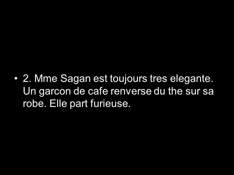 2. Mme Sagan est toujours tres elegante. Un garcon de cafe renverse du the sur sa robe. Elle part furieuse.