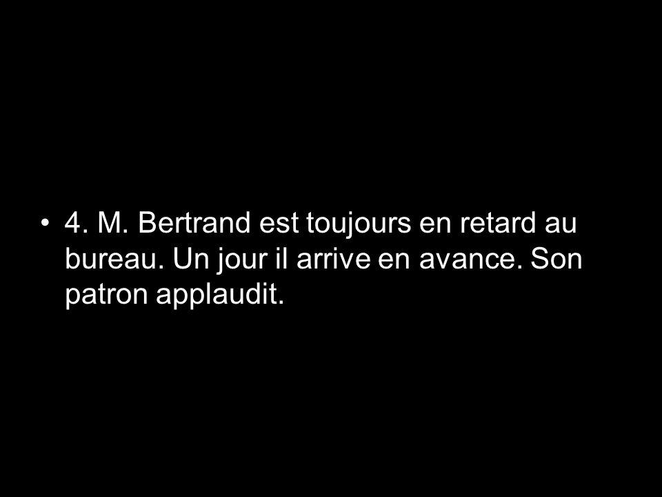 4. M. Bertrand est toujours en retard au bureau. Un jour il arrive en avance. Son patron applaudit.