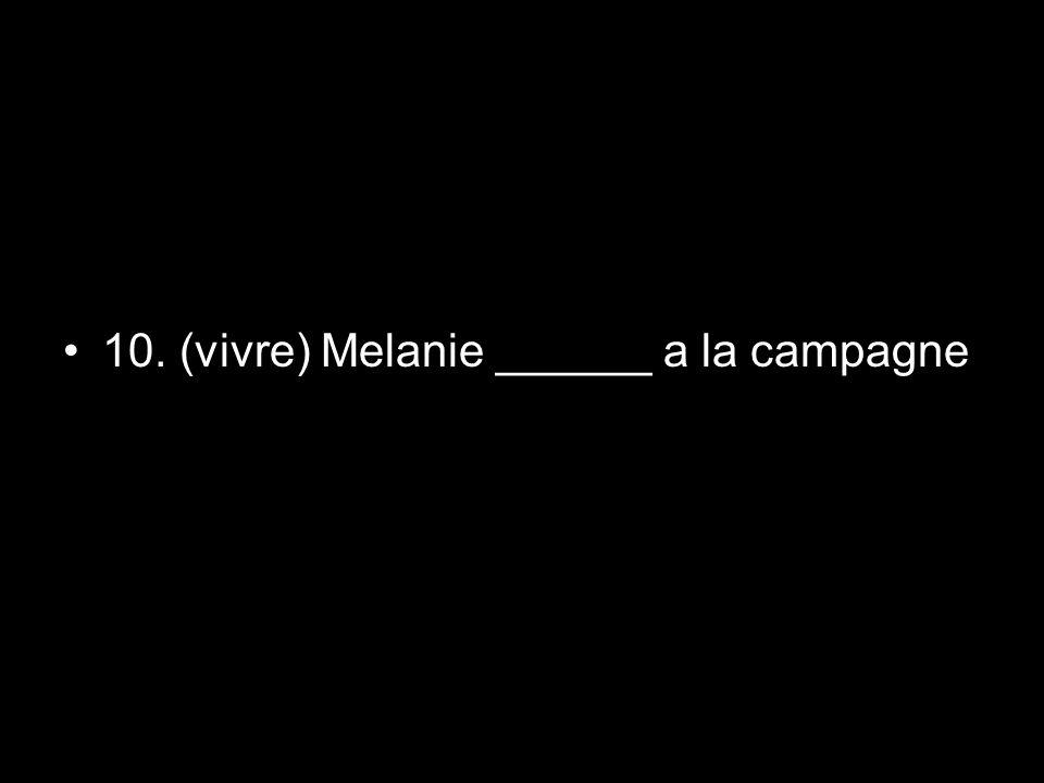 10. (vivre) Melanie ______ a la campagne