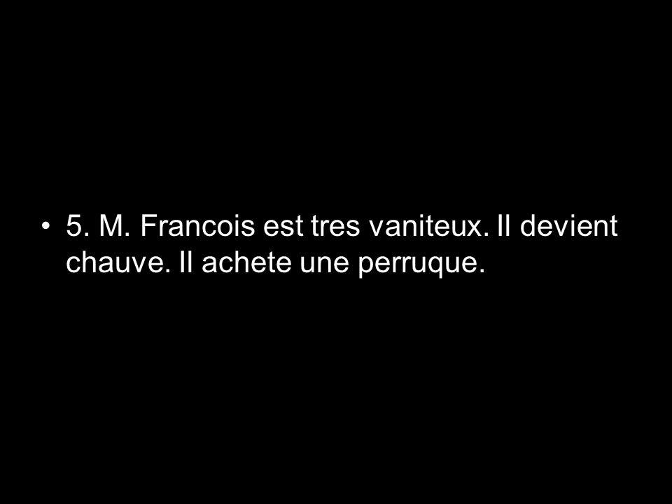 5. M. Francois est tres vaniteux. Il devient chauve. Il achete une perruque.