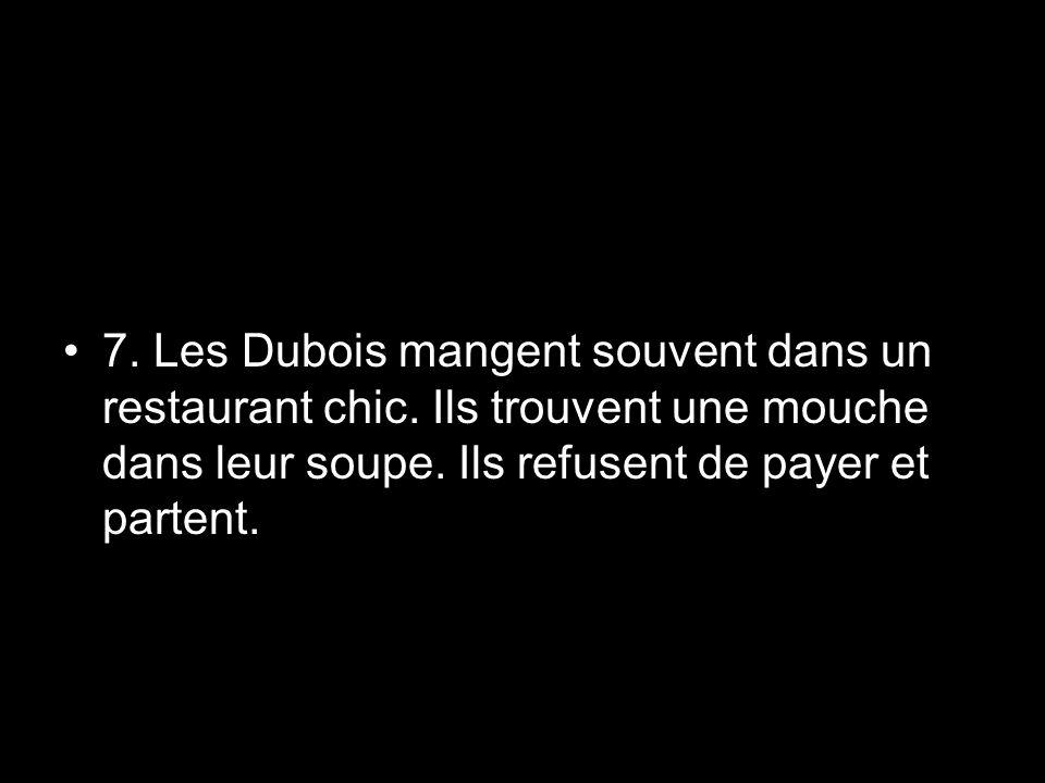 7. Les Dubois mangent souvent dans un restaurant chic. Ils trouvent une mouche dans leur soupe. Ils refusent de payer et partent.