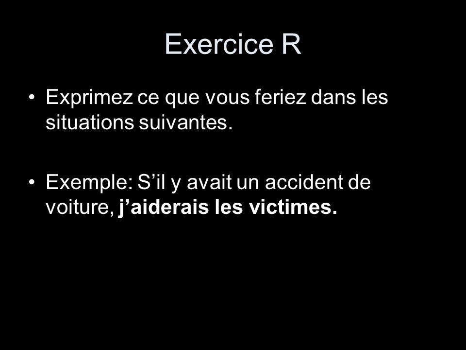 Exercice R Exprimez ce que vous feriez dans les situations suivantes. Exemple: Sil y avait un accident de voiture, jaiderais les victimes.