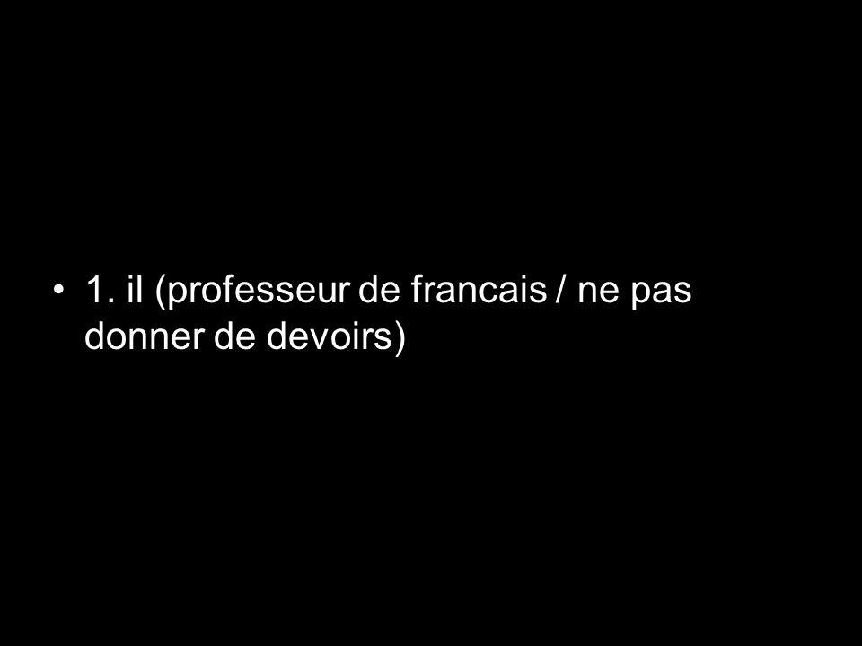 1. il (professeur de francais / ne pas donner de devoirs)