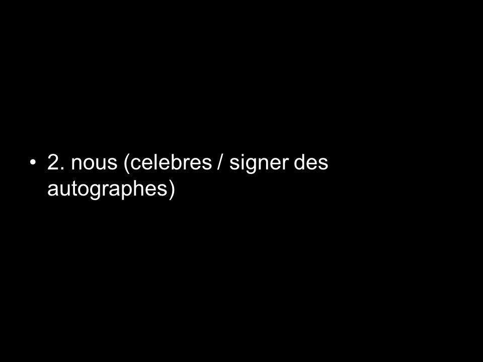 2. nous (celebres / signer des autographes)
