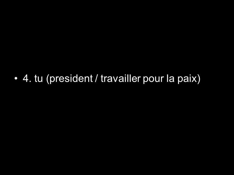 4. tu (president / travailler pour la paix)