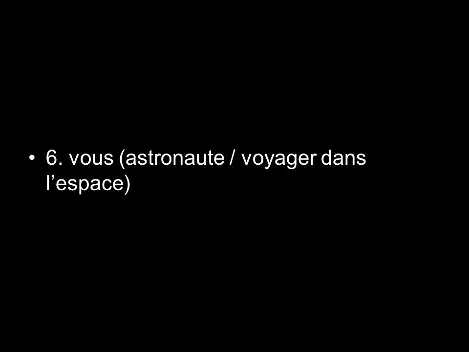 6. vous (astronaute / voyager dans lespace)