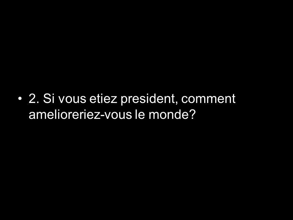 2. Si vous etiez president, comment amelioreriez-vous le monde?