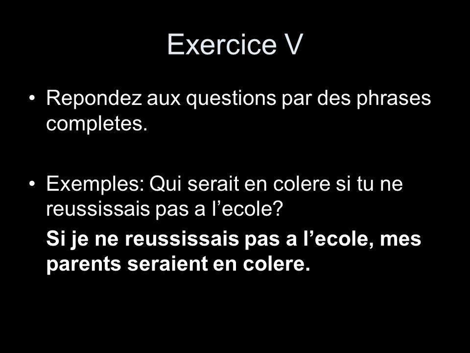 Exercice V Repondez aux questions par des phrases completes. Exemples: Qui serait en colere si tu ne reussissais pas a lecole? Si je ne reussissais pa