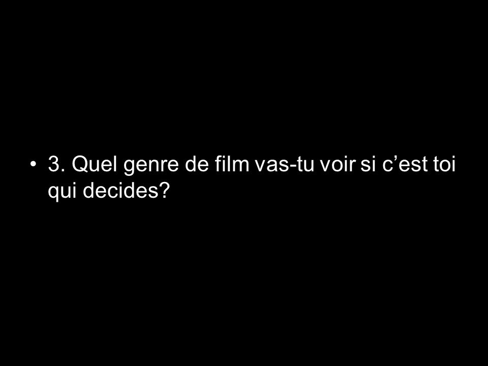 3. Quel genre de film vas-tu voir si cest toi qui decides?