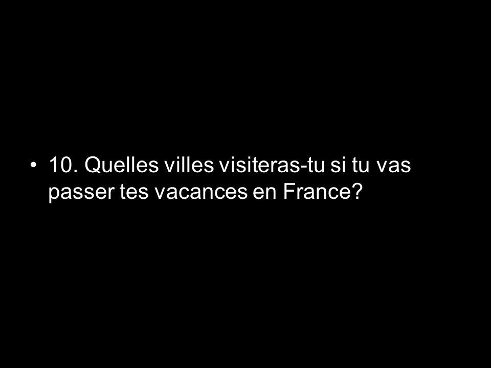 10. Quelles villes visiteras-tu si tu vas passer tes vacances en France?