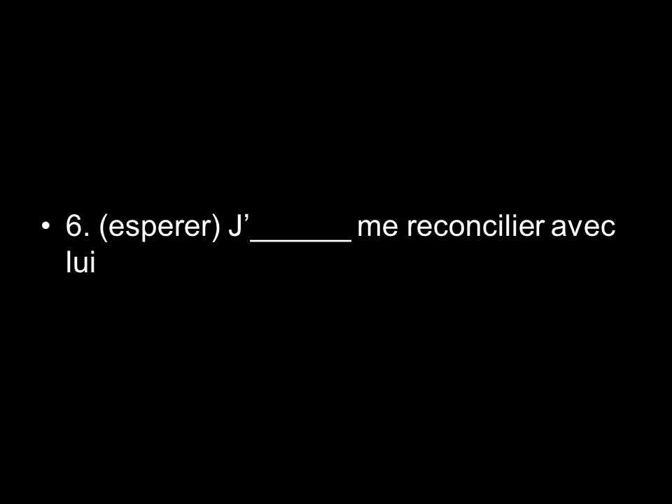 6. (esperer) J______ me reconcilier avec lui