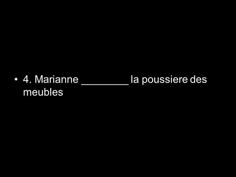 4. Marianne ________ la poussiere des meubles