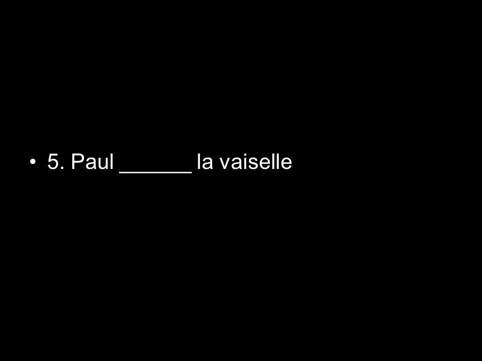 5. Paul ______ la vaiselle