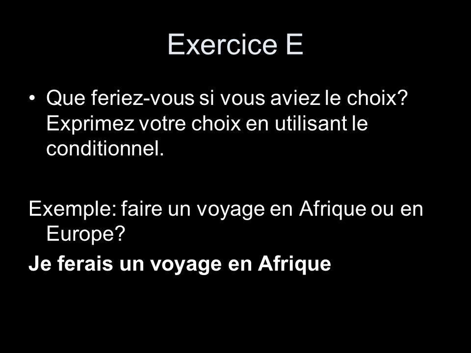Exercice E Que feriez-vous si vous aviez le choix? Exprimez votre choix en utilisant le conditionnel. Exemple: faire un voyage en Afrique ou en Europe