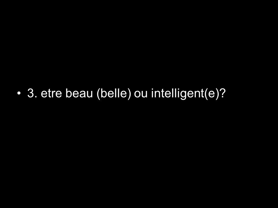 3. etre beau (belle) ou intelligent(e)?