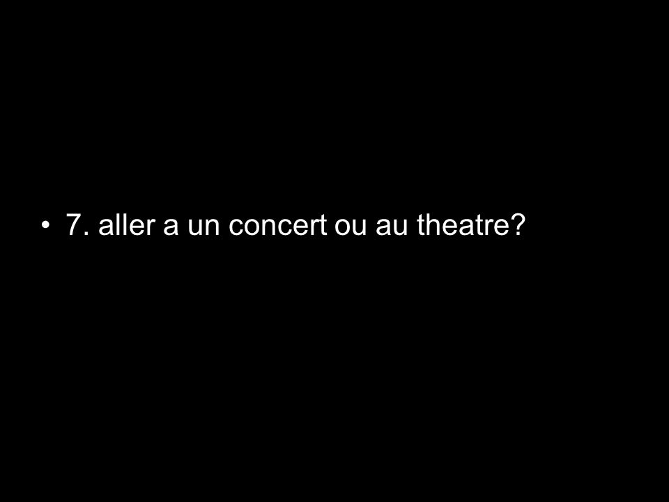 7. aller a un concert ou au theatre?