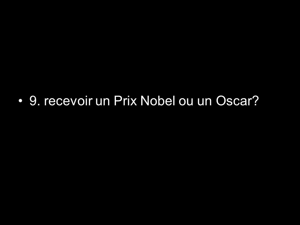9. recevoir un Prix Nobel ou un Oscar?
