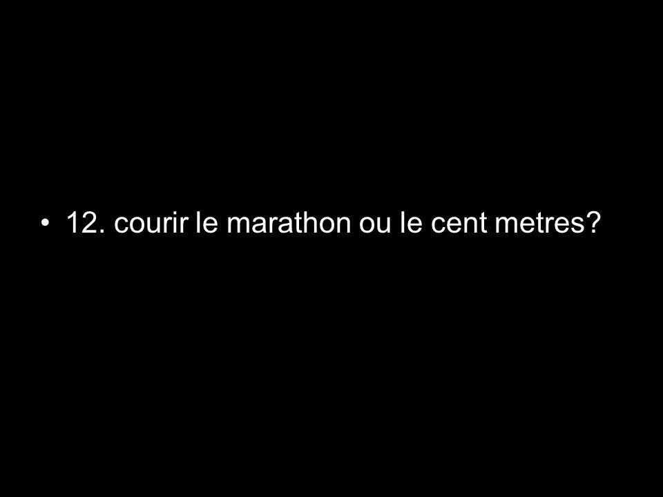 12. courir le marathon ou le cent metres?