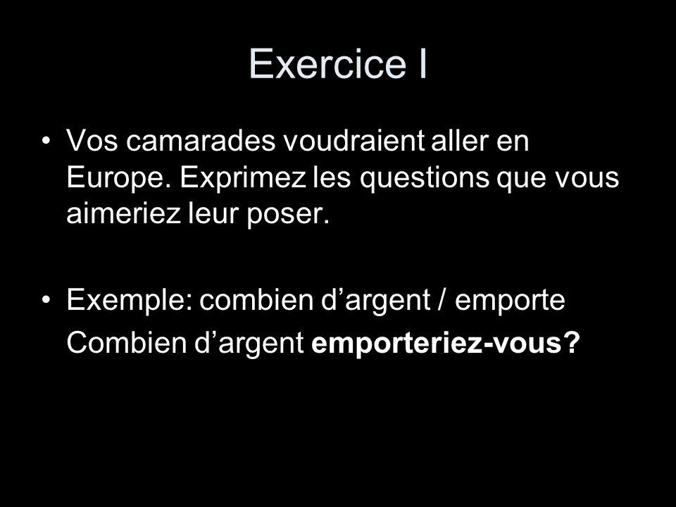 Exercice I Vos camarades voudraient aller en Europe. Exprimez les questions que vous aimeriez leur poser. Exemple: combien dargent / emporte Combien d