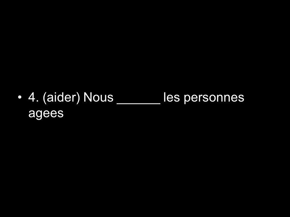 4. (aider) Nous ______ les personnes agees