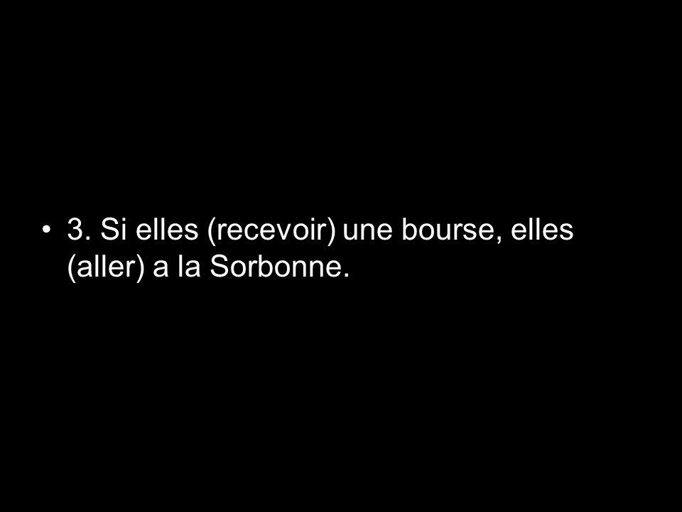 3. Si elles (recevoir) une bourse, elles (aller) a la Sorbonne.