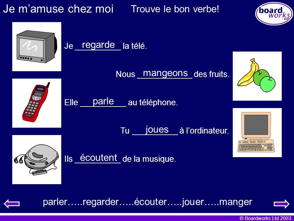 © Boardworks Ltd 2003 Je mamuse chez moi Trouve le bon verbe! Je __________ la télé. Nous ____________ des fruits. Elle __________ au téléphone. Tu __
