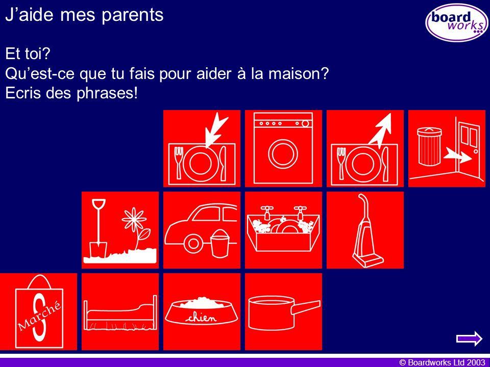 © Boardworks Ltd 2003 Jaide mes parents Et toi? Quest-ce que tu fais pour aider à la maison? Ecris des phrases!