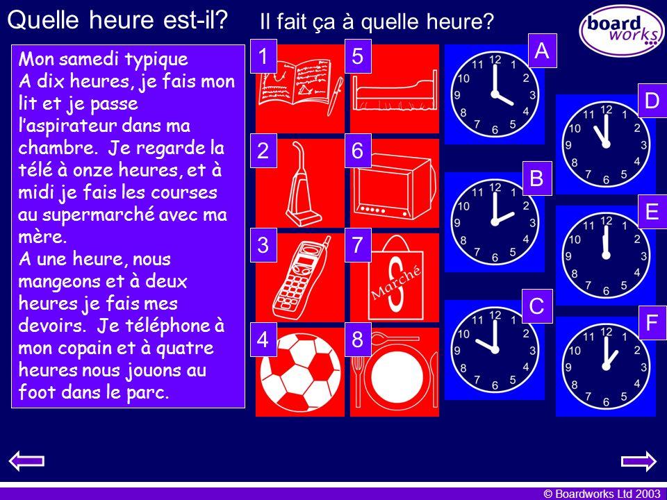 © Boardworks Ltd 2003 Quelle heure est-il? Il fait ça à quelle heure? Mon samedi typique A dix heures, je fais mon lit et je passe laspirateur dans ma