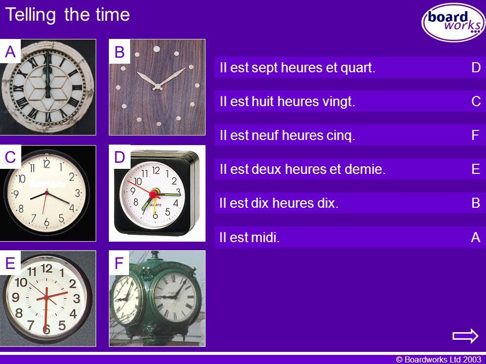 © Boardworks Ltd 2003 Telling the time Il est sept heures et quart. Il est huit heures vingt. Il est neuf heures cinq. Il est deux heures et demie. Il