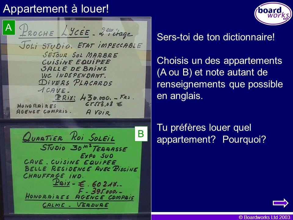 © Boardworks Ltd 2003 Appartement à louer! Sers-toi de ton dictionnaire! Choisis un des appartements (A ou B) et note autant de renseignements que pos