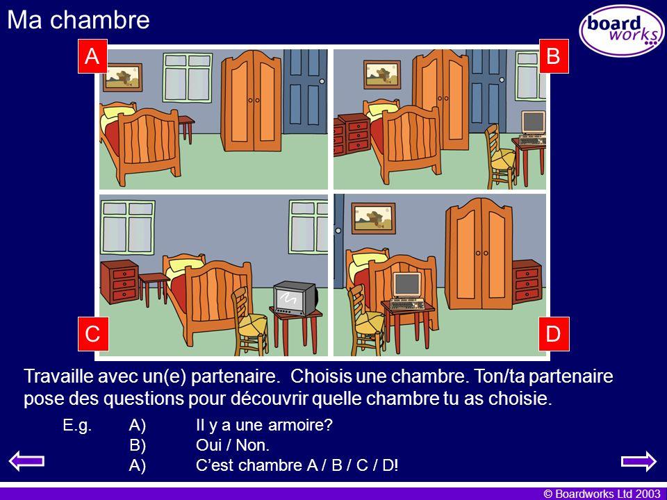 © Boardworks Ltd 2003 Ma chambre E.g. A)Il y a une armoire? B)Oui / Non. A)Cest chambre A / B / C / D! Travaille avec un(e) partenaire. Choisis une ch
